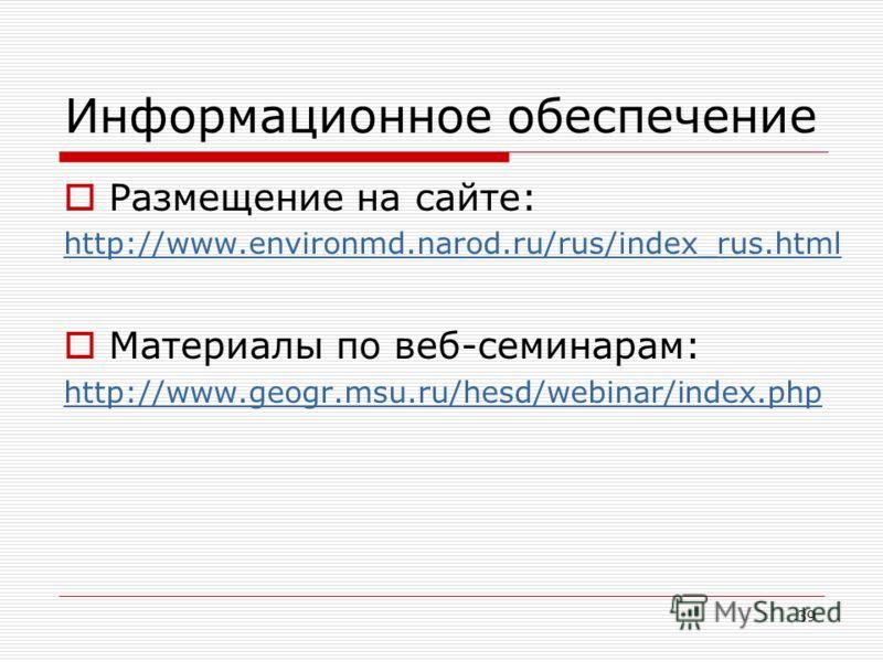 Информационное обеспечение Размещение на сайте: http://www.environmd.narod.ru/rus/index_rus.html Материалы по веб-семинарам: http://www.geogr.msu.ru/hesd/webinar/index.php 39