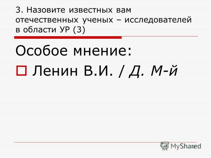 3. Назовите известных вам отечественных ученых – исследователей в области УР (3) Особое мнение: Ленин В.И. / Д. М-й 8