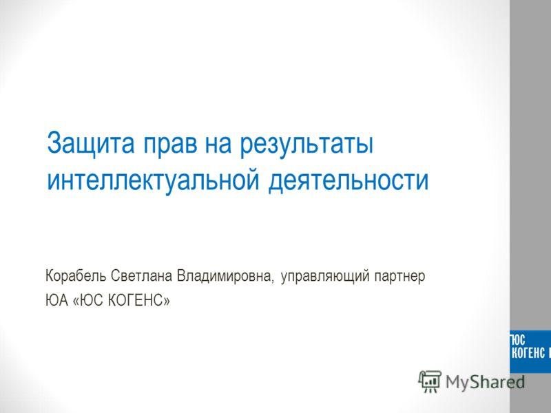Защита прав на результаты интеллектуальной деятельности Корабель Светлана Владимировна, управляющий партнер ЮА «ЮС КОГЕНС»