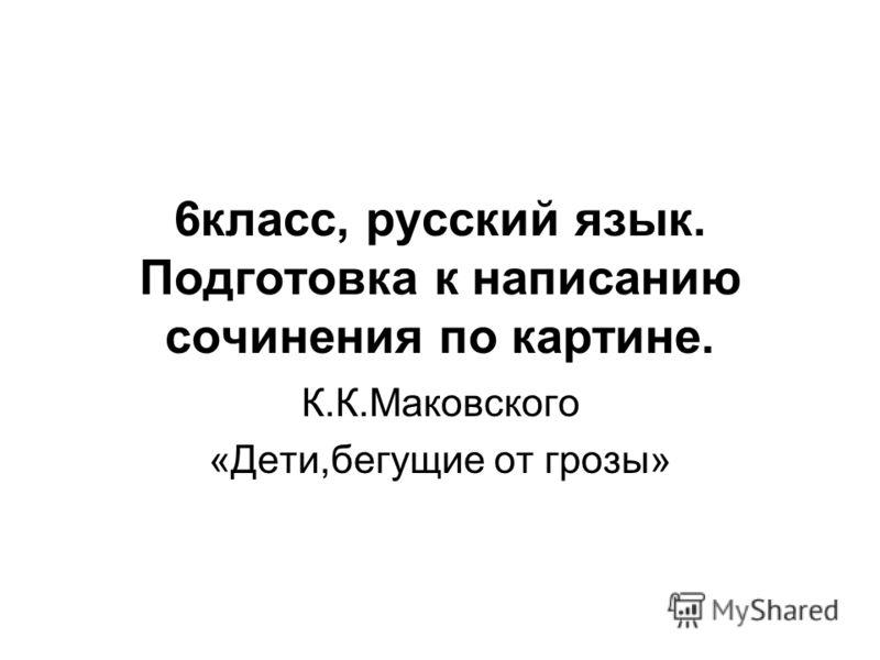 6класс, русский язык. Подготовка к написанию сочинения по картине. К.К.Маковского «Дети,бегущие от грозы»