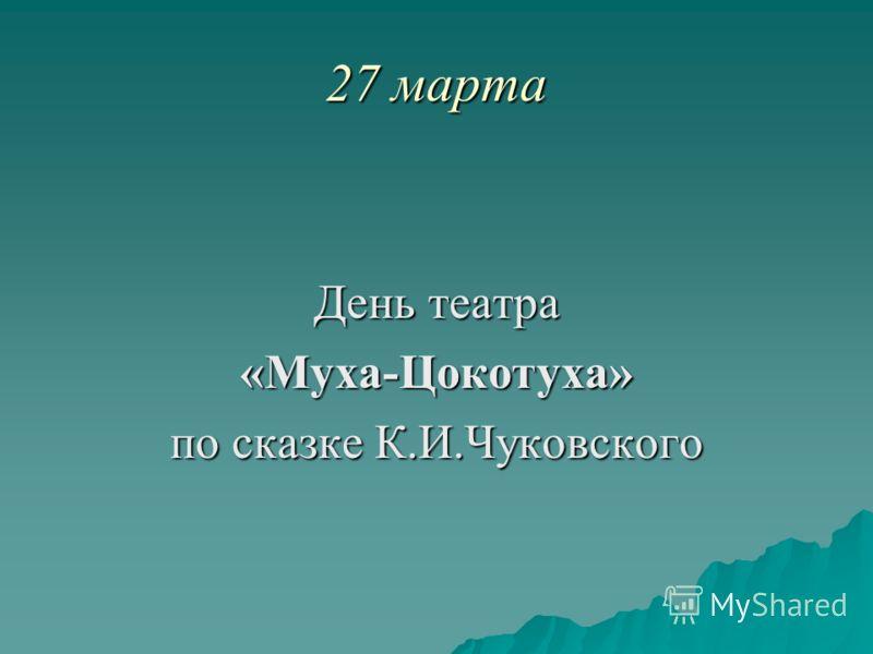 27 марта День театра «Муха-Цокотуха» по сказке К.И.Чуковского