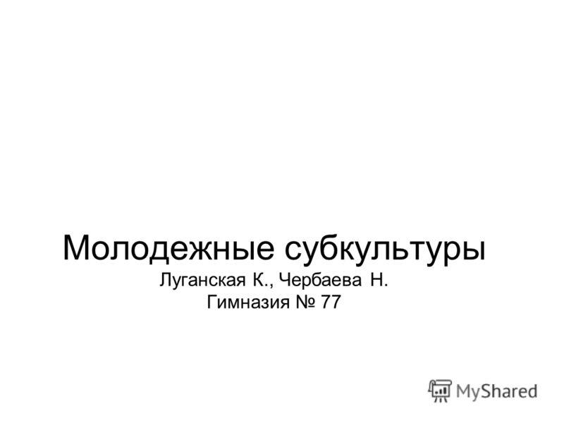 Молодежные субкультуры Луганская К., Чербаева Н. Гимназия 77