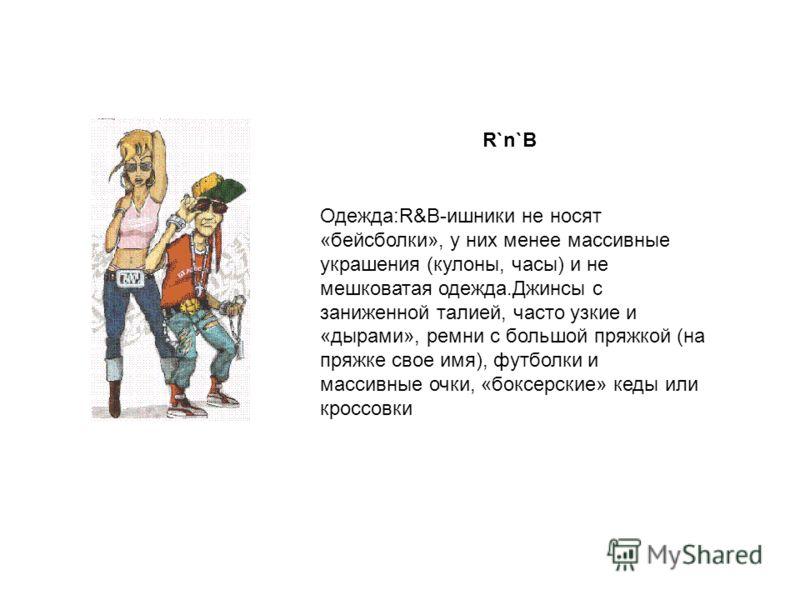 R`n`B Одежда:R&B-ишники не носят «бейсболки», у них менее массивные украшения (кулоны, часы) и не мешковатая одежда.Джинсы с заниженной талией, часто узкие и «дырами», ремни с большой пряжкой (на пряжке свое имя), футболки и массивные очки, «боксерск