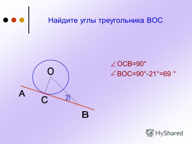 Найдите углы треугольника ВОС ОСВ=90° ВОС=90°-21°=69 °