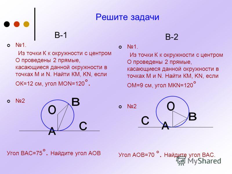 Решите задачи В-1 1. Из точки К к окружности с центром О проведены 2 прямые, касающиеся данной окружности в точках М и N. Найти КМ, KN, если ОК=12 см, угол МОN=120 °. 2 Угол ВАС=75 °. Найдите угол АОВ В-2 1. Из точки К к окружности с центром О провед