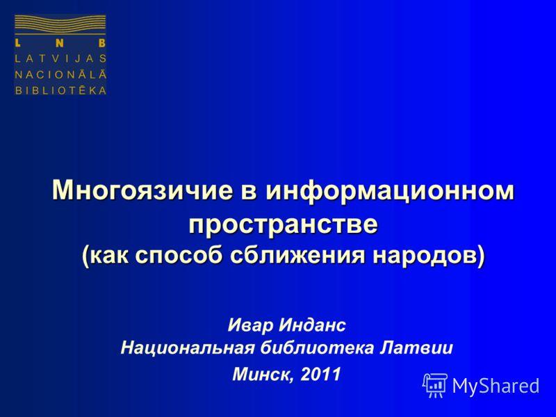 Многоязичие в информационном пространстве (как способ сближения народов) Ивар Инданс Национальная библиотека Латвии Минск, 2011