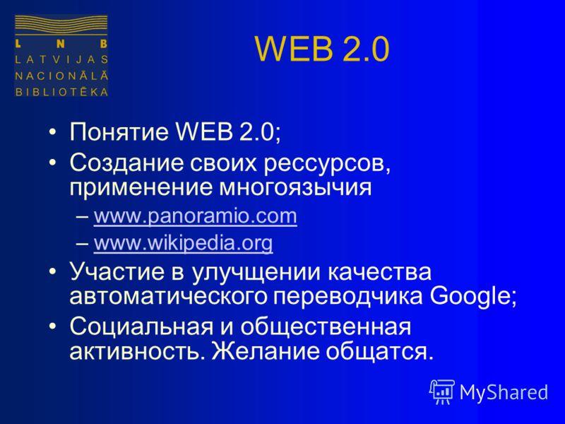 WEB 2.0 Понятие WEB 2.0; Создание своих рессурсов, применение многоязычия –www.panoramio.comwww.panoramio.com –www.wikipedia.orgwww.wikipedia.org Участие в улучщении качества автоматического переводчика Google; Социальная и общественная активность. Ж