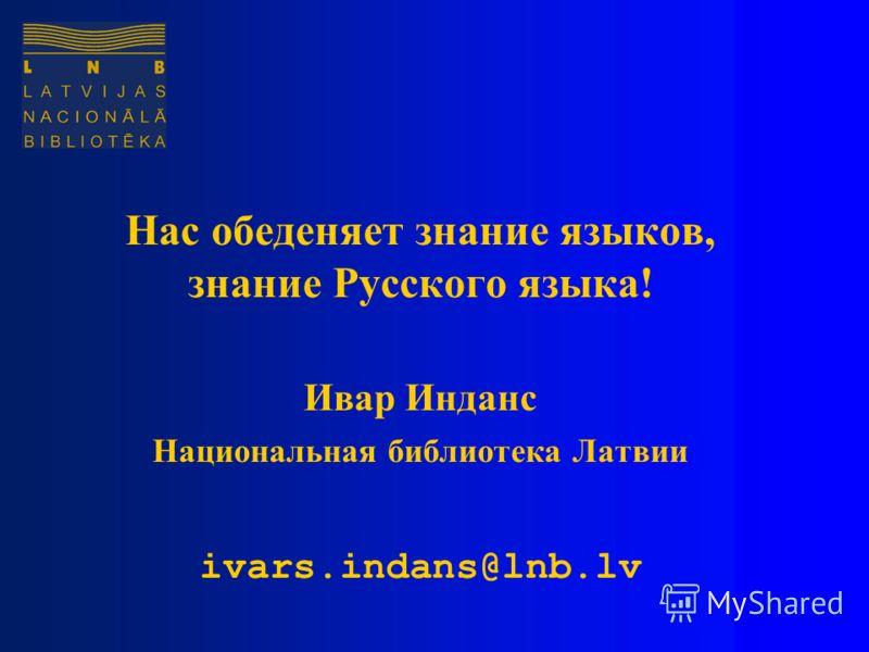 Нас обеденяет знание языков, знание Русского языка! Ивар Инданс Национальная библиотека Латвии ivars.indans@lnb.lv
