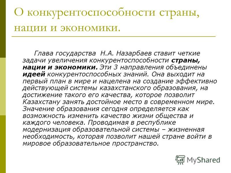 О конкурентоспособности страны, нации и экономики. Глава государства Н.А. Назарбаев ставит четкие задачи увеличения конкурентоспособности страны, нации и экономики. Эти 3 направления объединены идеей конкурентоспособных знаний. Она выходит на первый