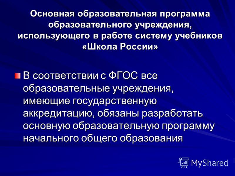 Основная образовательная программа образовательного учреждения, использующего в работе систему учебников «Школа России» В соответствии с ФГОС все образовательные учреждения, имеющие государственную аккредитацию, обязаны разработать основную образоват