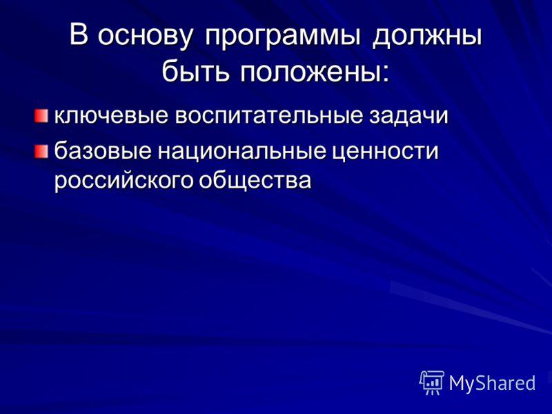 В основу программы должны быть положены: ключевые воспитательные задачи базовые национальные ценности российского общества