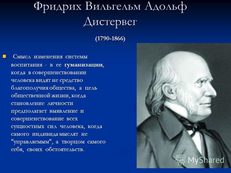 Фридрих Вильгельм Адольф Дистервег (1790-1866) Смысл изменения системы воспитания - в ее гуманизации, когда в совершенствовании человека видят не средство благополучия общества, а цель общественной жизни, когда становление личности предполагает выявл