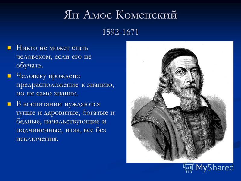 Ян Амос Коменский 1592-1671 Никто не может стать человеком, если его не обучать. Никто не может стать человеком, если его не обучать. Человеку врождено предрасположение к знанию, но не само знание. Человеку врождено предрасположение к знанию, но не с