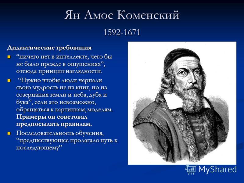 Ян Амос Коменский 1592-1671 Дидактические требования ничего нет в интеллекте, чего бы не было прежде в ощущениях, отсюда принцип наглядности. ничего нет в интеллекте, чего бы не было прежде в ощущениях, отсюда принцип наглядности. Нужно чтобы люди че