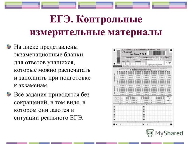 ЕГЭ. Контрольные измерительные материалы На диске представлены экзаменационные бланки для ответов учащихся, которые можно распечатать и заполнить при подготовке к экзаменам. Все задания приводятся без сокращений, в том виде, в котором они даются в си