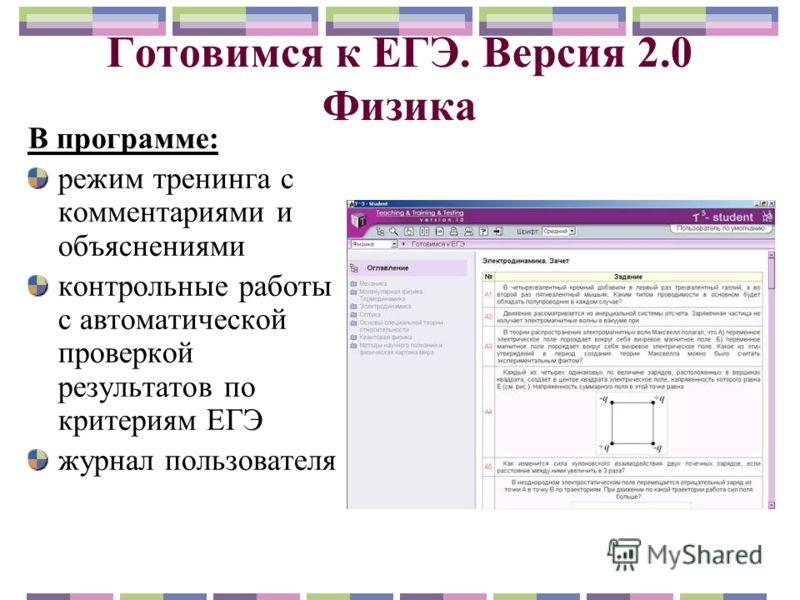 Готовимся к ЕГЭ. Версия 2.0 Физика В программе: режим тренинга с комментариями и объяснениями контрольные работы с автоматической проверкой результатов по критериям ЕГЭ журнал пользователя