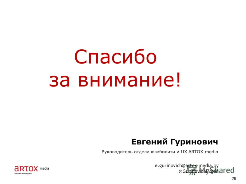 Спасибо за внимание! 29 Евгений Гуринович Руководитель отдела юзабилити и UX ARTOX media e.gurinovich@artox-media.by @GurinovichEvgen