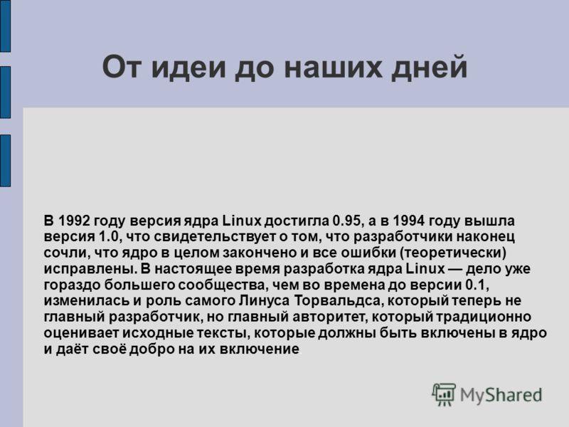 От идеи до наших дней В 1992 году версия ядра Linux достигла 0.95, а в 1994 году вышла версия 1.0, что свидетельствует о том, что разработчики наконец сочли, что ядро в целом закончено и все ошибки (теоретически) исправлены. В настоящее время разрабо
