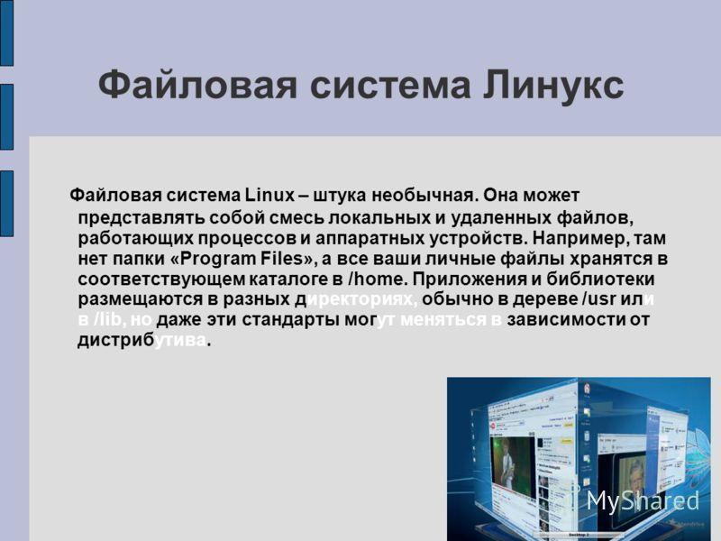 Файловая система Линукс Файловая система Linux – штука необычная. Она может представлять собой смесь локальных и удаленных файлов, работающих процессов и аппаратных устройств. Например, там нет папки «Program Files», а все ваши личные файлы хранятся