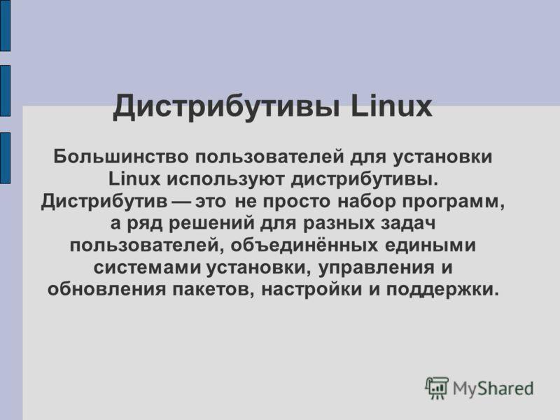 Дистрибутивы Linux Большинство пользователей для установки Linux используют дистрибутивы. Дистрибутив это не просто набор программ, а ряд решений для разных задач пользователей, объединённых едиными системами установки, управления и обновления пакето