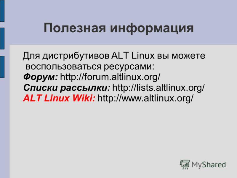 Полезная информация Для дистрибутивов ALT Linux вы можете воспользоваться ресурсами: Форум: http://forum.altlinux.org/ Списки рассылки: http://lists.altlinux.org/ ALT Linux Wiki: http://www.altlinux.org/
