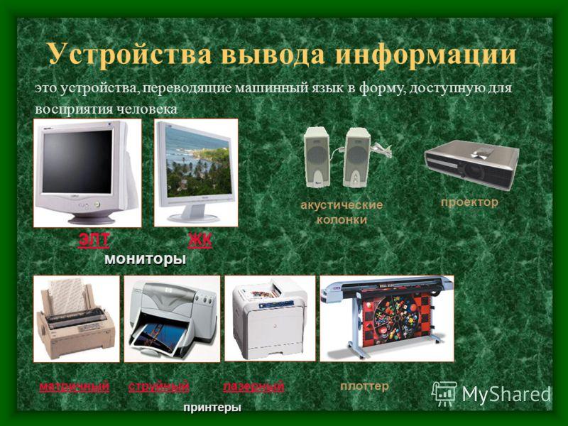 Устройства вывода информации мониторы ЭЛТ ЖК мониторы ЭЛТЖК это устройства, переводящие машинный язык в форму, доступную для восприятия человека матричныйструйныйлазерныйматричныйструйныйлазерныйплоттерпринтеры акустические колонки проектор