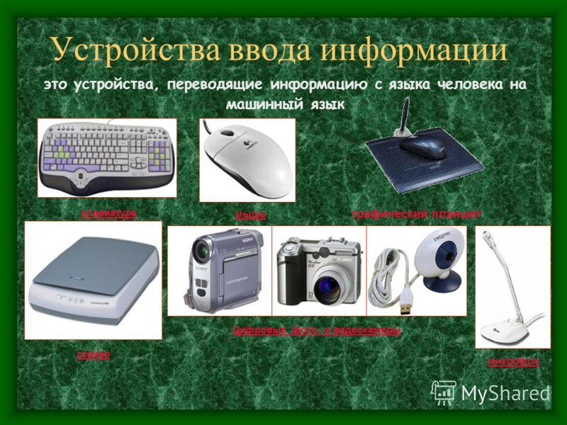Устройства ввода информации это устройства, переводящие информацию с языка человека на машинный язык клавиатура сканер микрофон графический планшет мышь Цифровые фото- и видеокамеры