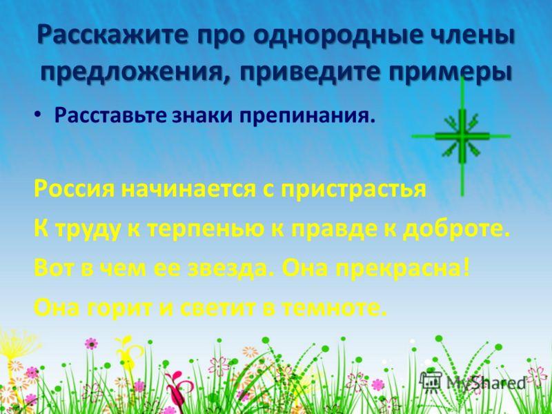 Расскажите про однородные члены предложения, приведите примеры Расставьте знаки препинания. Россия начинается с пристрастья К труду к терпенью к правде к доброте. Вот в чем ее звезда. Она прекрасна! Она горит и светит в темноте.