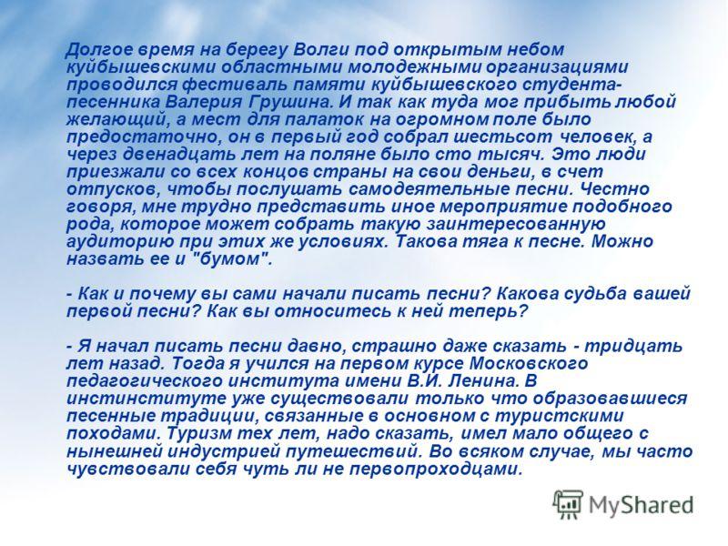 Долгое время на берегу Волги под открытым небом куйбышевскими областными молодежными организациями проводился фестиваль памяти куйбышевского студента- песенника Валерия Грушина. И так как туда мог прибыть любой желающий, а мест для палаток на огромно