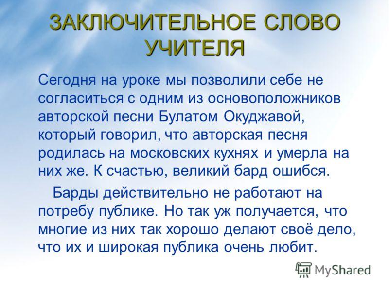 ЗАКЛЮЧИТЕЛЬНОЕ СЛОВО УЧИТЕЛЯ Сегодня на уроке мы позволили себе не согласиться с одним из основоположников авторской песни Булатом Окуджавой, который говорил, что авторская песня родилась на московских кухнях и умерла на них же. К счастью, великий ба
