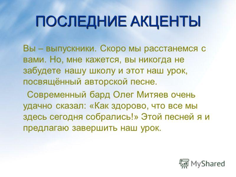 ПОСЛЕДНИЕ АКЦЕНТЫ Вы – выпускники. Скоро мы расстанемся с вами. Но, мне кажется, вы никогда не забудете нашу школу и этот наш урок, посвящённый авторской песне. Современный бард Олег Митяев очень удачно сказал: «Как здорово, что все мы здесь сегодня
