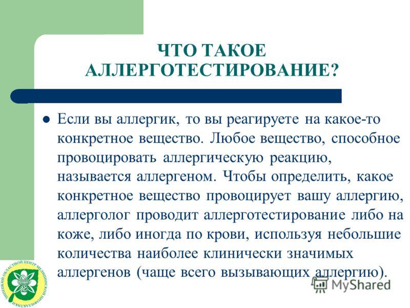 ЧТО ТАКОЕ АЛЛЕРГОТЕСТИРОВАНИЕ? Если вы аллергик, то вы реагируете на какое-то конкретное вещество. Любое вещество, способное провоцировать аллергическую реакцию, называется аллергеном. Чтобы определить, какое конкретное вещество провоцирует вашу алле