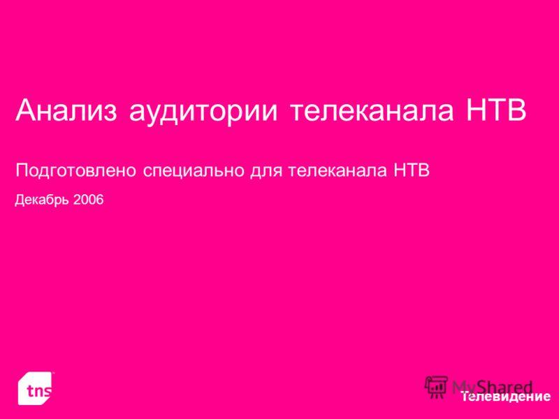 Телевидение Анализ аудитории телеканала НТВ Подготовлено специально для телеканала НТВ Декабрь 2006