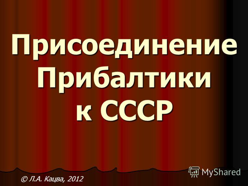 Присоединение Прибалтики к СССР © Л.А. Кацва, 2012
