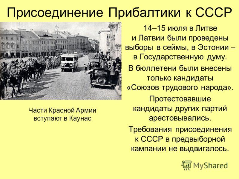14–15 июля в Литве и Латвии были проведены выборы в сеймы, в Эстонии – в Государственную думу. В бюллетени были внесены только кандидаты «Союзов трудового народа». Протестовавшие кандидаты других партий арестовывались. Требования присоединения к СССР