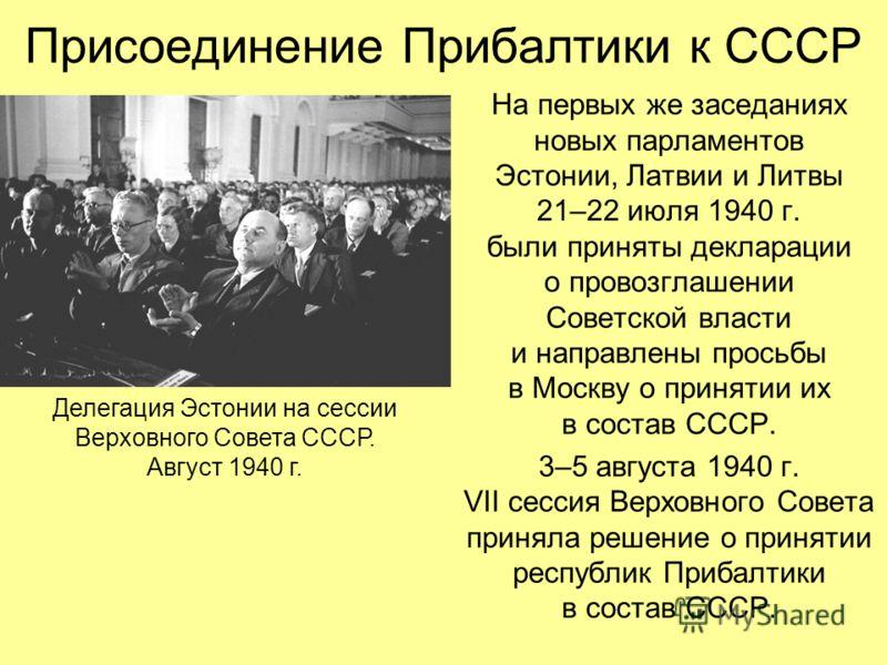 На первых же заседаниях новых парламентов Эстонии, Латвии и Литвы 21–22 июля 1940 г. были приняты декларации о провозглашении Советской власти и направлены просьбы в Москву о принятии их в состав СССР. 3–5 августа 1940 г. VII сессия Верховного Совета