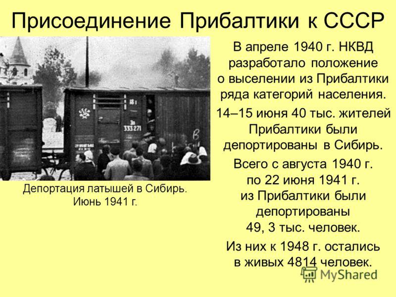 Присоединение Прибалтики к СССР В апреле 1940 г. НКВД разработало положение о выселении из Прибалтики ряда категорий населения. 14–15 июня 40 тыс. жителей Прибалтики были депортированы в Сибирь. Всего с августа 1940 г. по 22 июня 1941 г. из Прибалтик