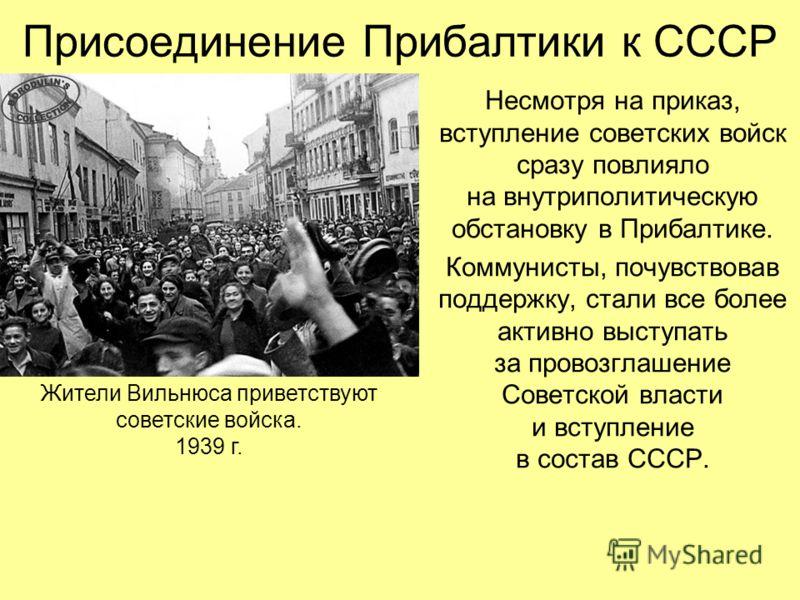 Несмотря на приказ, вступление советских войск сразу повлияло на внутриполитическую обстановку в Прибалтике. Коммунисты, почувствовав поддержку, стали все более активно выступать за провозглашение Советской власти и вступление в состав СССР. Жители В
