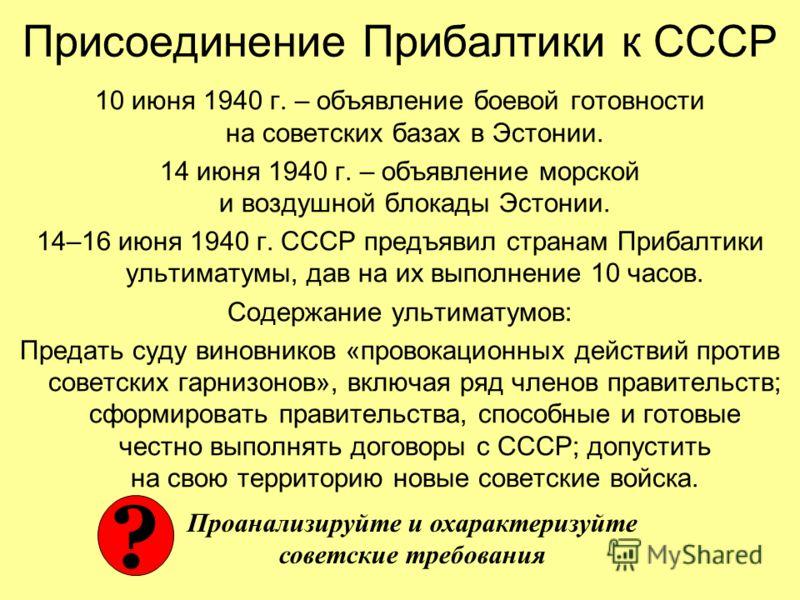 10 июня 1940 г. – объявление боевой готовности на советских базах в Эстонии. 14 июня 1940 г. – объявление морской и воздушной блокады Эстонии. 14–16 июня 1940 г. СССР предъявил странам Прибалтики ультиматумы, дав на их выполнение 10 часов. Содержание