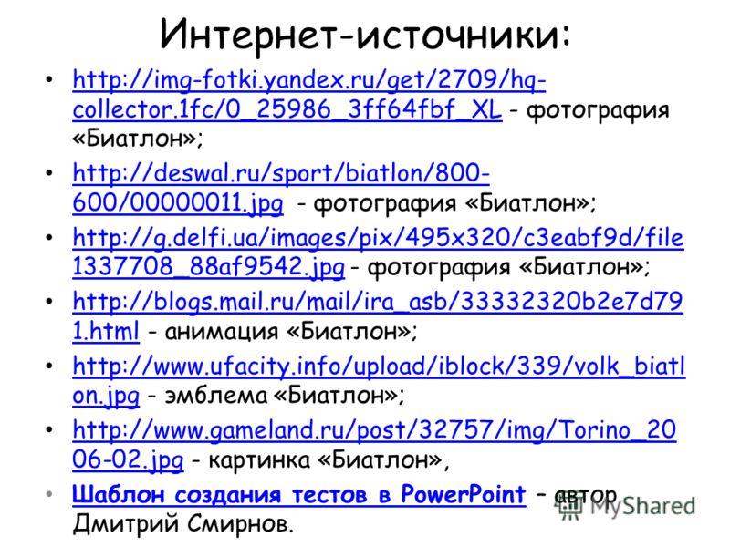 Интернет-источники: http://img-fotki.yandex.ru/get/2709/hq- collector.1fc/0_25986_3ff64fbf_XL - фотография «Биатлон»; http://img-fotki.yandex.ru/get/2709/hq- collector.1fc/0_25986_3ff64fbf_XL http://deswal.ru/sport/biatlon/800- 600/00000011.jpg - фот