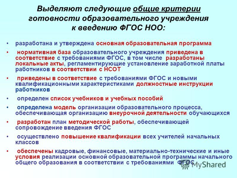 Выделяют следующие общие критерии готовности образовательного учреждения к введению ФГОС НОО: разработана и утверждена основная образовательная программа нормативная база образовательного учреждения приведена в соответствие с требованиями ФГОС, в том