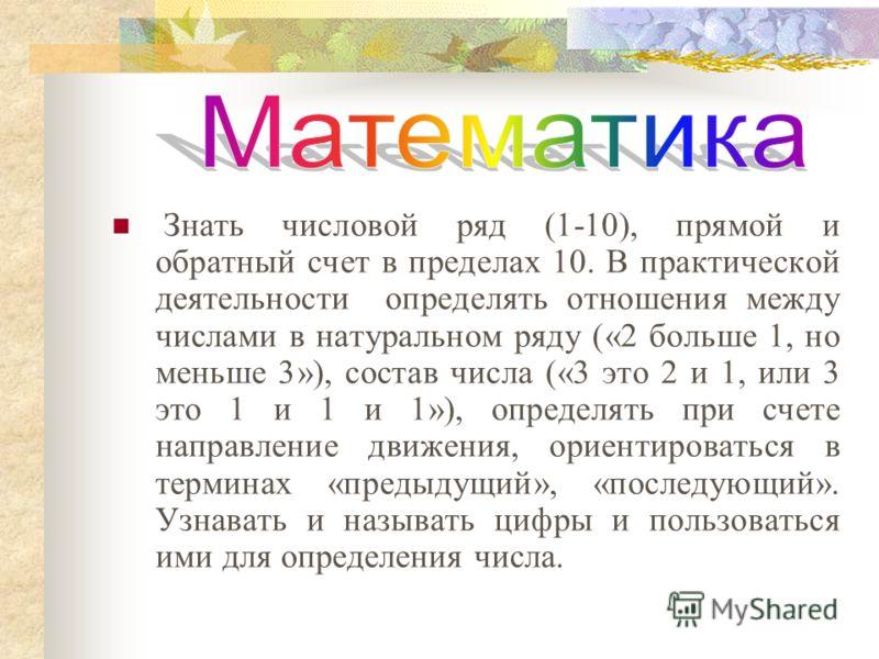 Знать числовой ряд (1-10), прямой и обратный счет в пределах 10. В практической деятельности определять отношения между числами в натуральном ряду («2 больше 1, но меньше 3»), состав числа («3 это 2 и 1, или 3 это 1 и 1 и 1»), определять при счете на