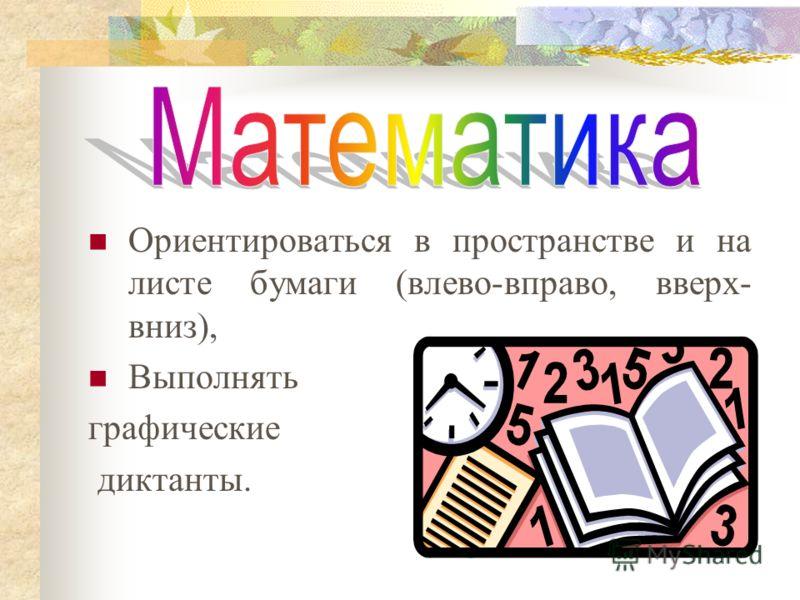 Ориентироваться в пространстве и на листе бумаги (влево-вправо, вверх- вниз), Выполнять графические диктанты.