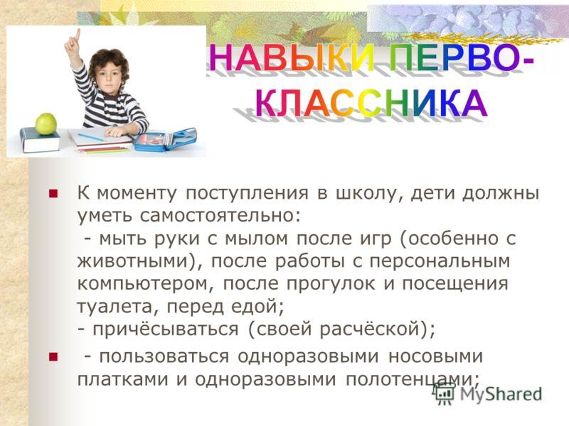 К моменту поступления в школу, дети должны уметь самостоятельно: - мыть руки с мылом после игр (особенно с животными), после работы с персональным компьютером, после прогулок и посещения туалета, перед едой; - причёсываться (своей расчёской); - польз