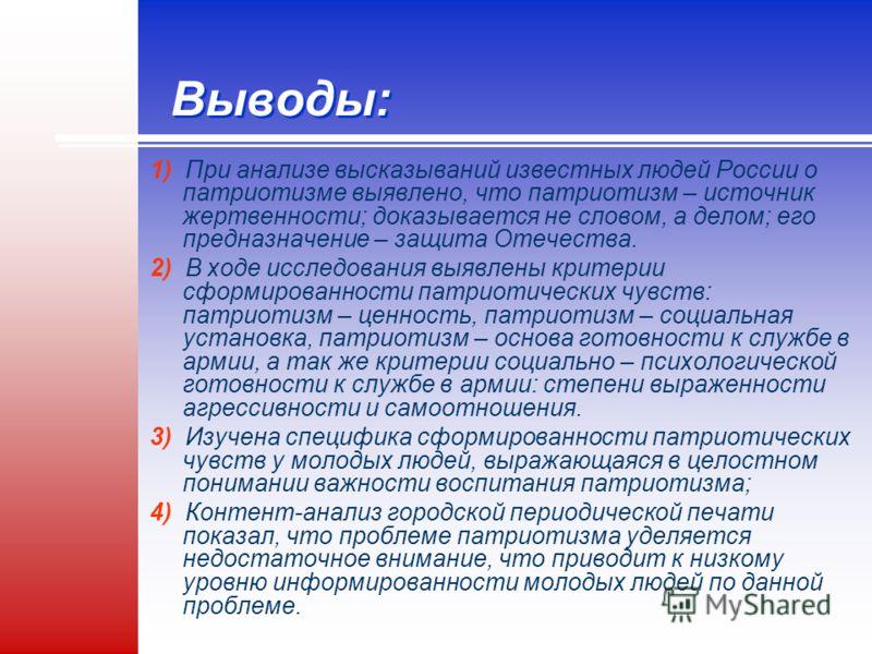 Выводы: 1) При анализе высказываний известных людей России о патриотизме выявлено, что патриотизм – источник жертвенности; доказывается не словом, а делом; его предназначение – защита Отечества. 2) В ходе исследования выявлены критерии сформированнос