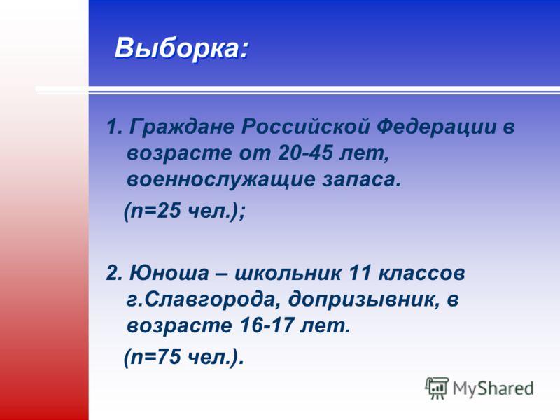 Выборка: 1. Граждане Российской Федерации в возрасте от 20-45 лет, военнослужащие запаса. (n=25 чел.); 2. Юноша – школьник 11 классов г.Славгорода, допризывник, в возрасте 16-17 лет. (n=75 чел.).
