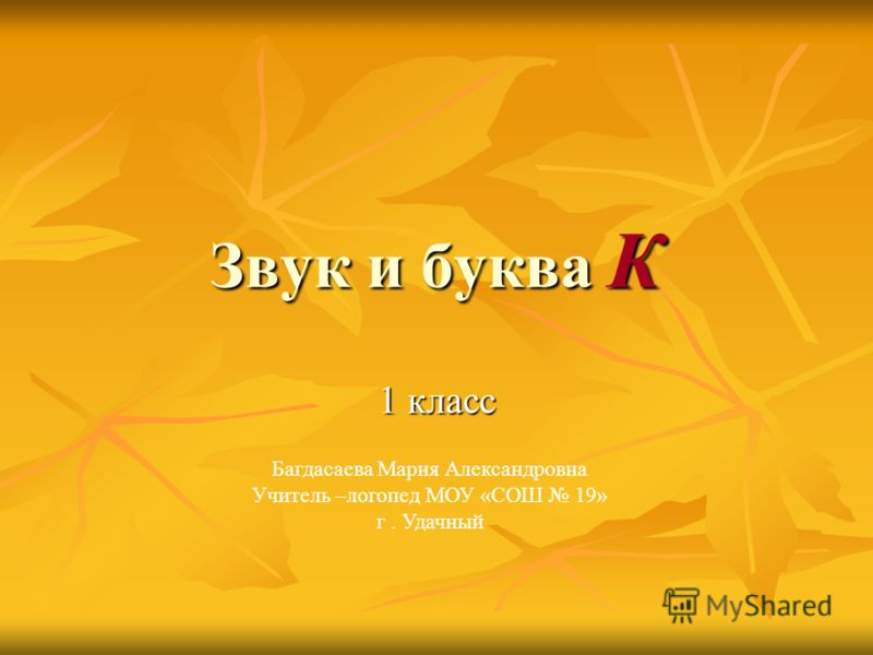 Звук и буква К 1 класс Багдасаева Мария Александровна Учитель –логопед МОУ «СОШ 19» г. Удачный