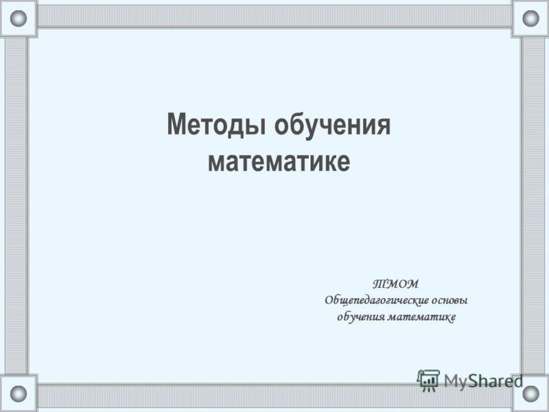 Методы обучения математике ТМОМ Общепедагогические основы обучения математике