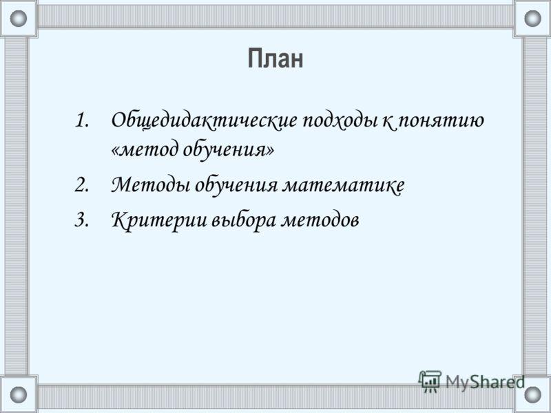План 1.Общедидактические подходы к понятию «метод обучения» 2.Методы обучения математике 3.Критерии выбора методов