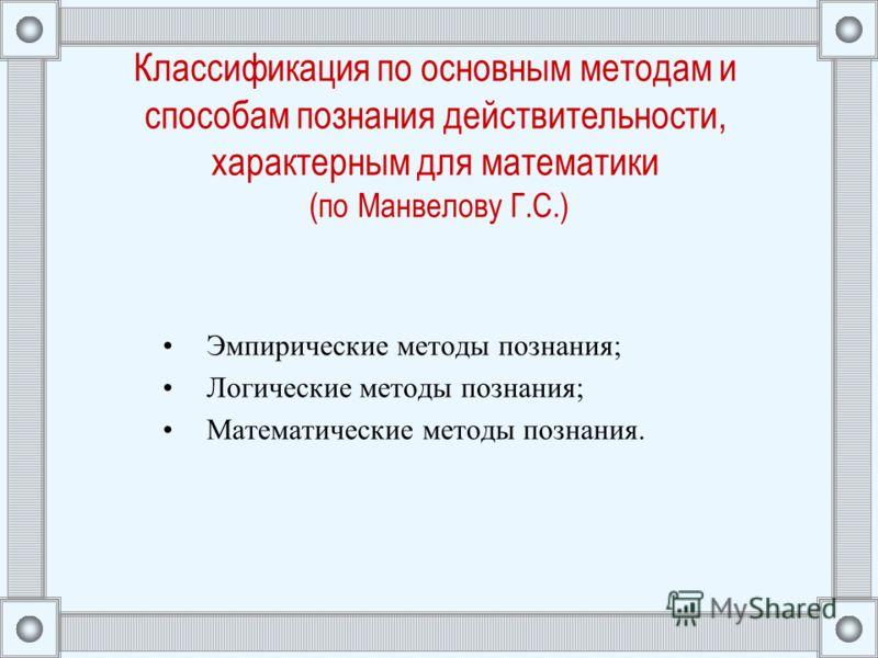 Классификация по основным методам и способам познания действительности, характерным для математики (по Манвелову Г.С.) Эмпирические методы познания; Логические методы познания; Математические методы познания.